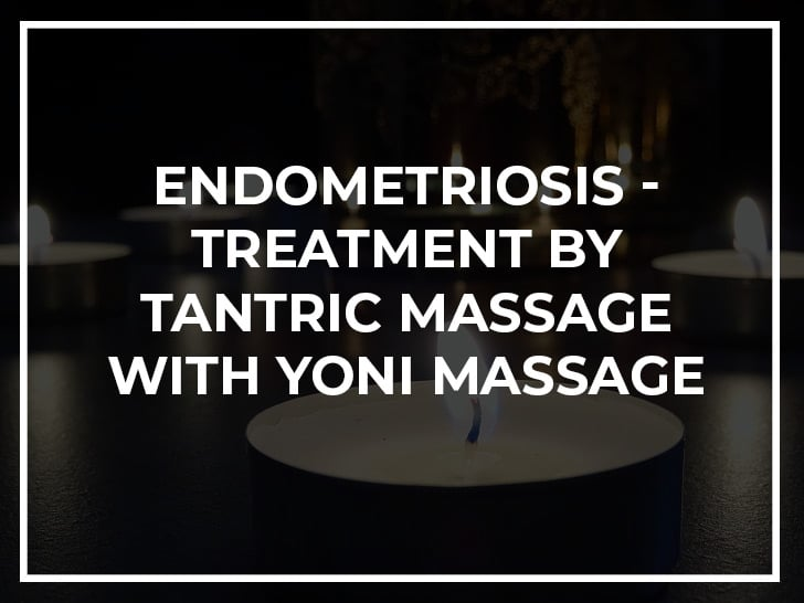 Endometriosis - treatment by tantric massage with yoni massage